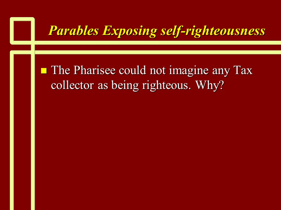 Parables Exposing self-righteousness n The Pharisee could not imagine any Tax collector as being righteous. Why?