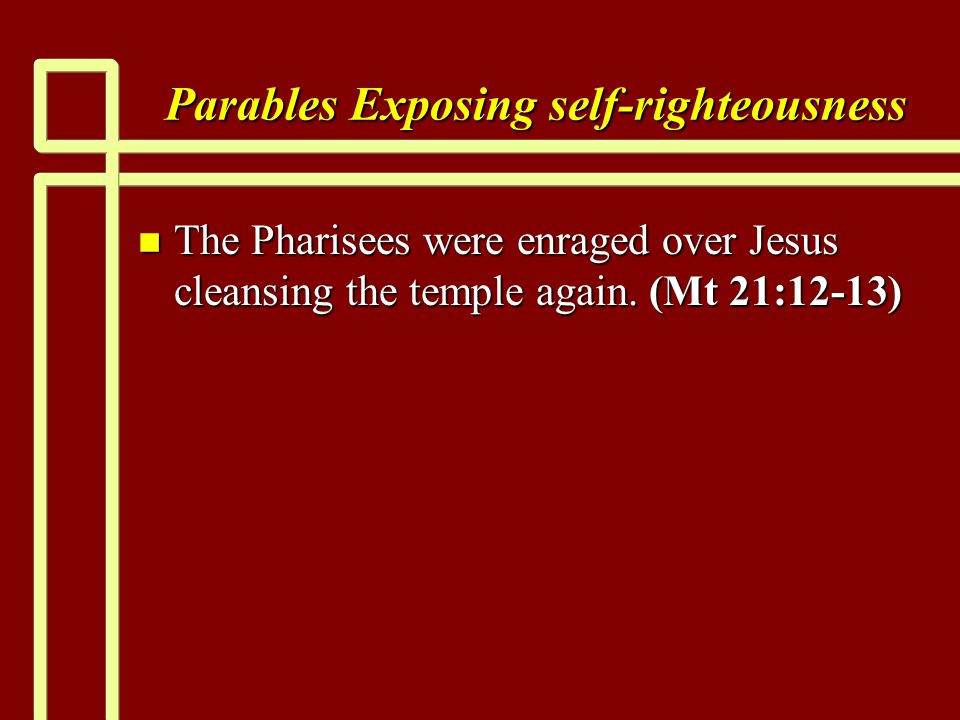 Parables Exposing self-righteousness n The Pharisees were enraged over Jesus cleansing the temple again. (Mt 21:12-13)