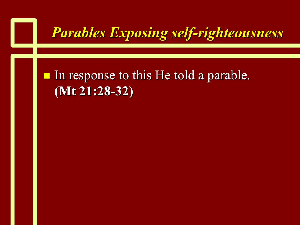 Parables Exposing self-righteousness n In response to this He told a parable. (Mt 21:28-32)