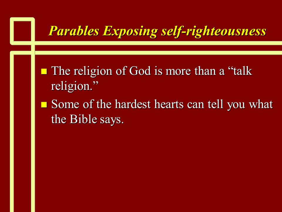"Parables Exposing self-righteousness n The religion of God is more than a ""talk religion."" n Some of the hardest hearts can tell you what the Bible sa"