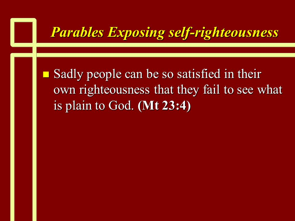 Parables Exposing self-righteousness n Sadly people can be so satisfied in their own righteousness that they fail to see what is plain to God. (Mt 23: