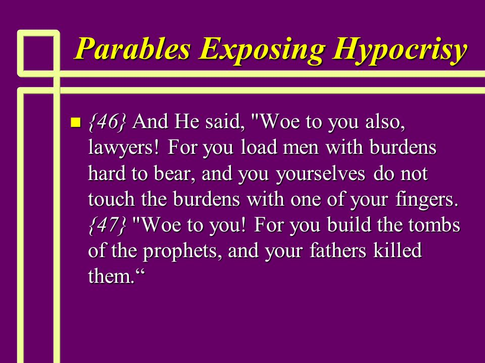 Parables Exposing Hypocrisy n {46} And He said,