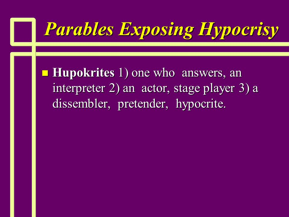 Parables Exposing Hypocrisy n Hupokrites 1) one who answers, an interpreter 2) an actor, stage player 3) a dissembler, pretender, hypocrite.