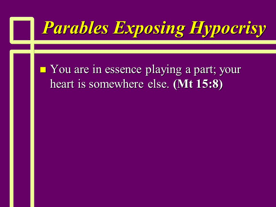 Parables Exposing Hypocrisy n You are in essence playing a part; your heart is somewhere else. (Mt 15:8)