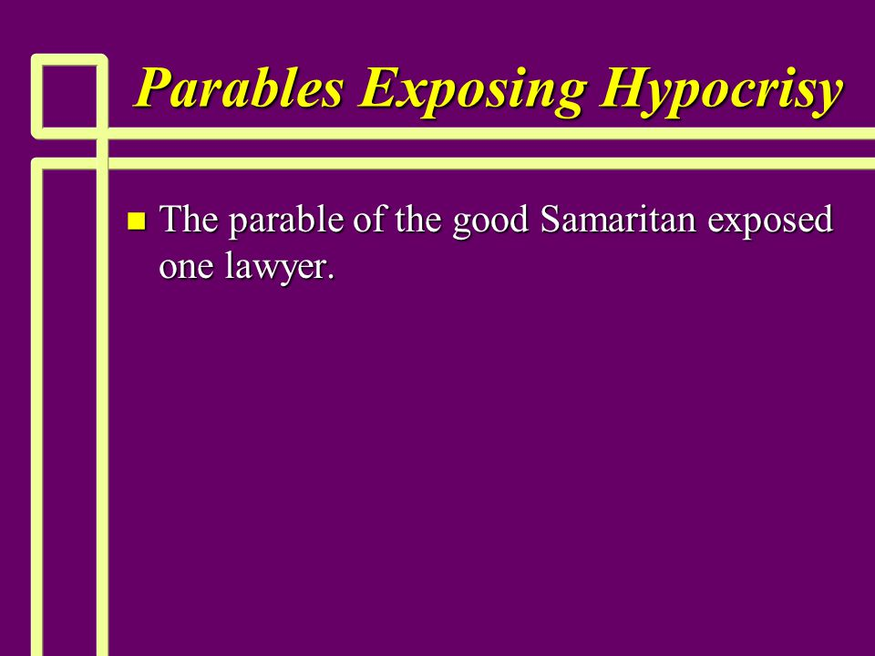Parables Exposing Hypocrisy n The parable of the good Samaritan exposed one lawyer.