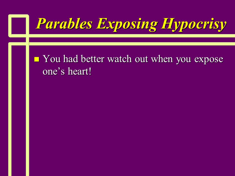 Parables Exposing Hypocrisy n You had better watch out when you expose one's heart!