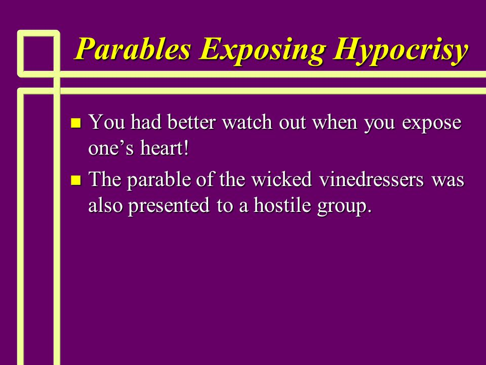 Parables Exposing Hypocrisy n You had better watch out when you expose one's heart! n The parable of the wicked vinedressers was also presented to a h