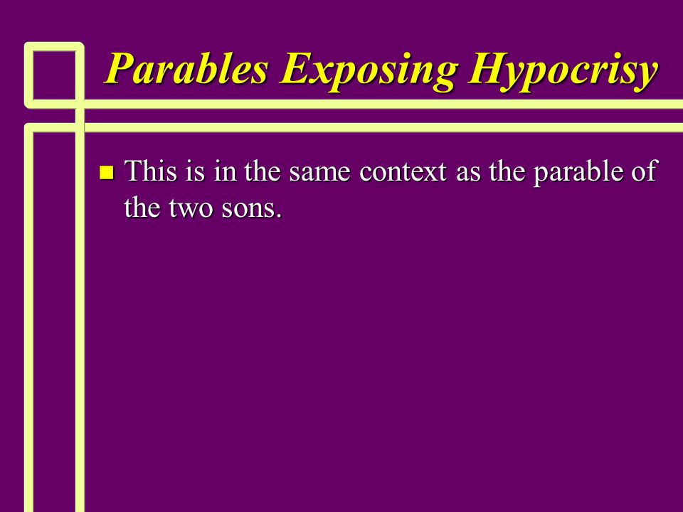 Parables Exposing Hypocrisy n This is in the same context as the parable of the two sons.