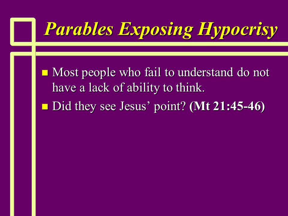 Parables Exposing Hypocrisy n Most people who fail to understand do not have a lack of ability to think. n Did they see Jesus' point? (Mt 21:45-46)