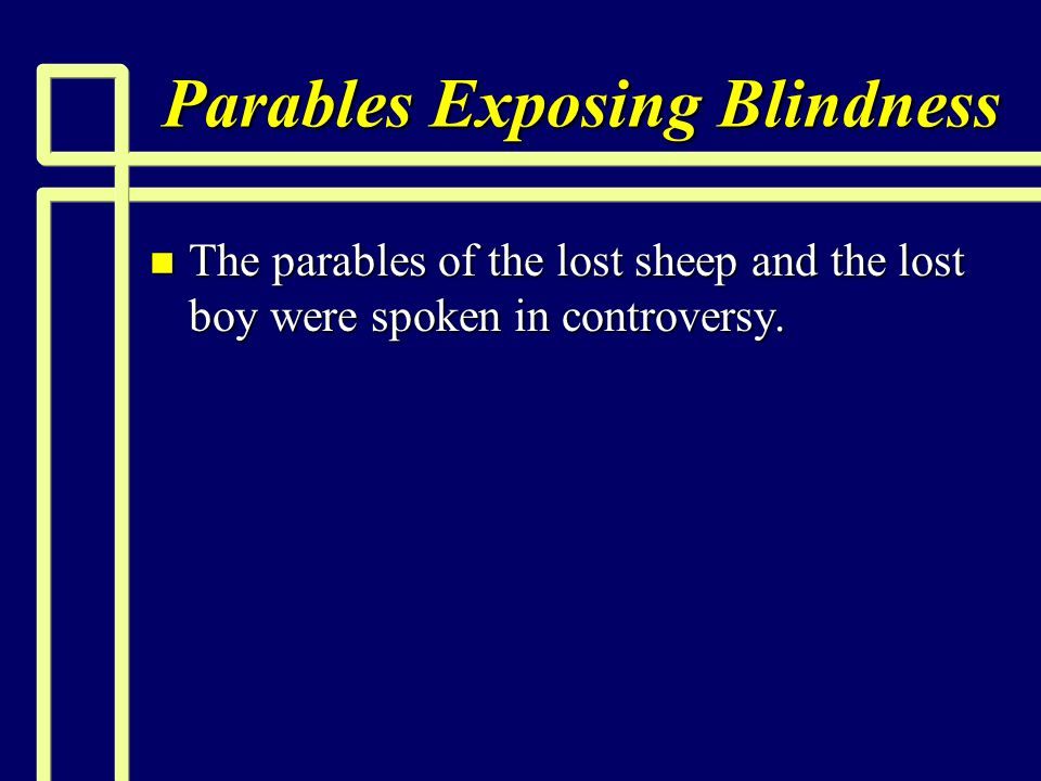 Parables Exposing Blindness n The parables of the lost sheep and the lost boy were spoken in controversy.