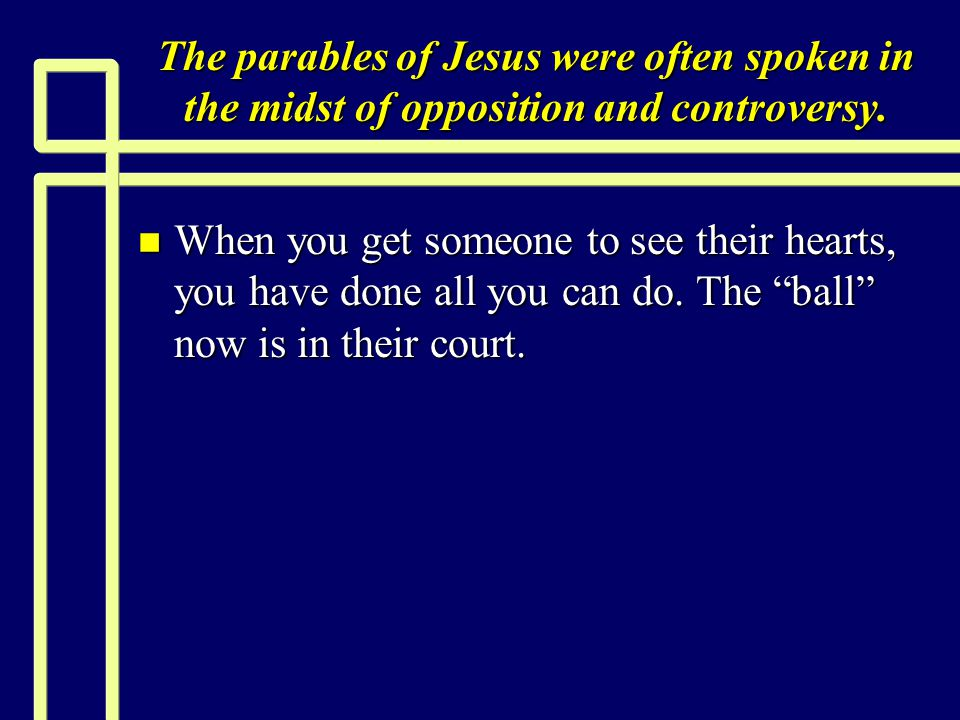The parables of Jesus were often spoken in the midst of opposition and controversy. n When you get someone to see their hearts, you have done all you