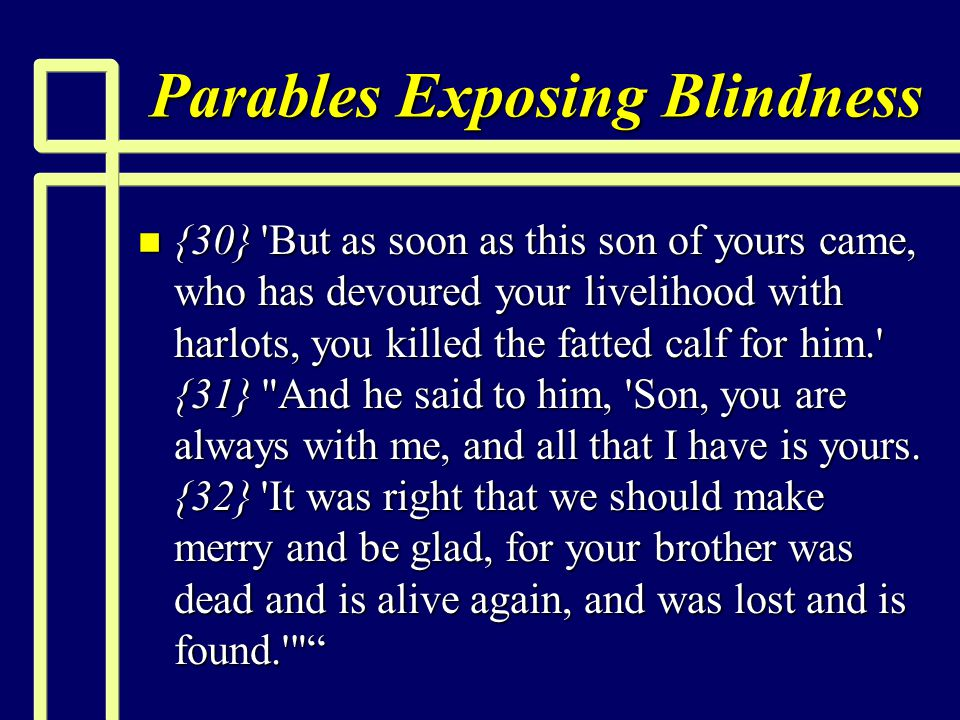 Parables Exposing Blindness n {30} 'But as soon as this son of yours came, who has devoured your livelihood with harlots, you killed the fatted calf f