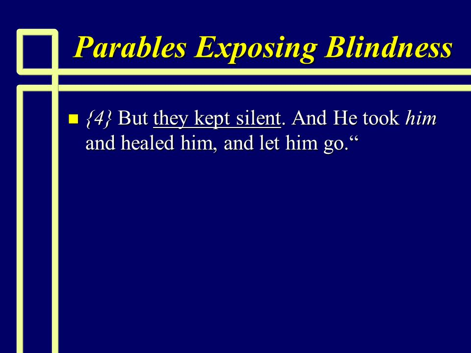 Parables Exposing Blindness n {4} But they kept silent. And He took him and healed him, and let him go.""