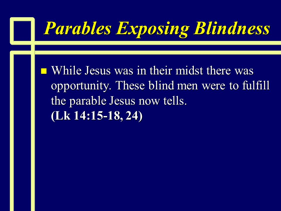 Parables Exposing Blindness n While Jesus was in their midst there was opportunity. These blind men were to fulfill the parable Jesus now tells. (Lk 1