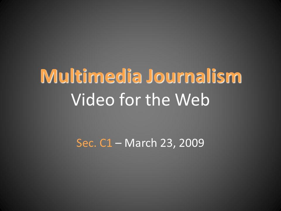 Multimedia Journalism Multimedia Journalism Video for the Web Sec. C1 – March 23, 2009