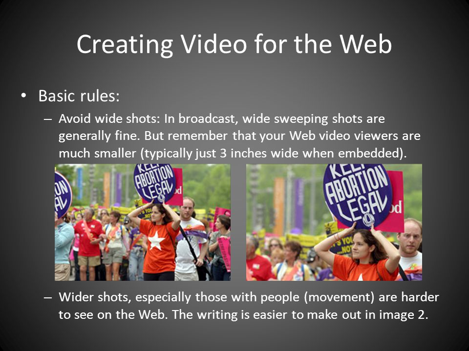 Creating Video for the Web Basic rules: – Avoid wide shots: In broadcast, wide sweeping shots are generally fine.