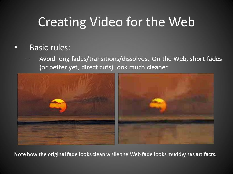 Creating Video for the Web Basic rules: – Avoid long fades/transitions/dissolves.