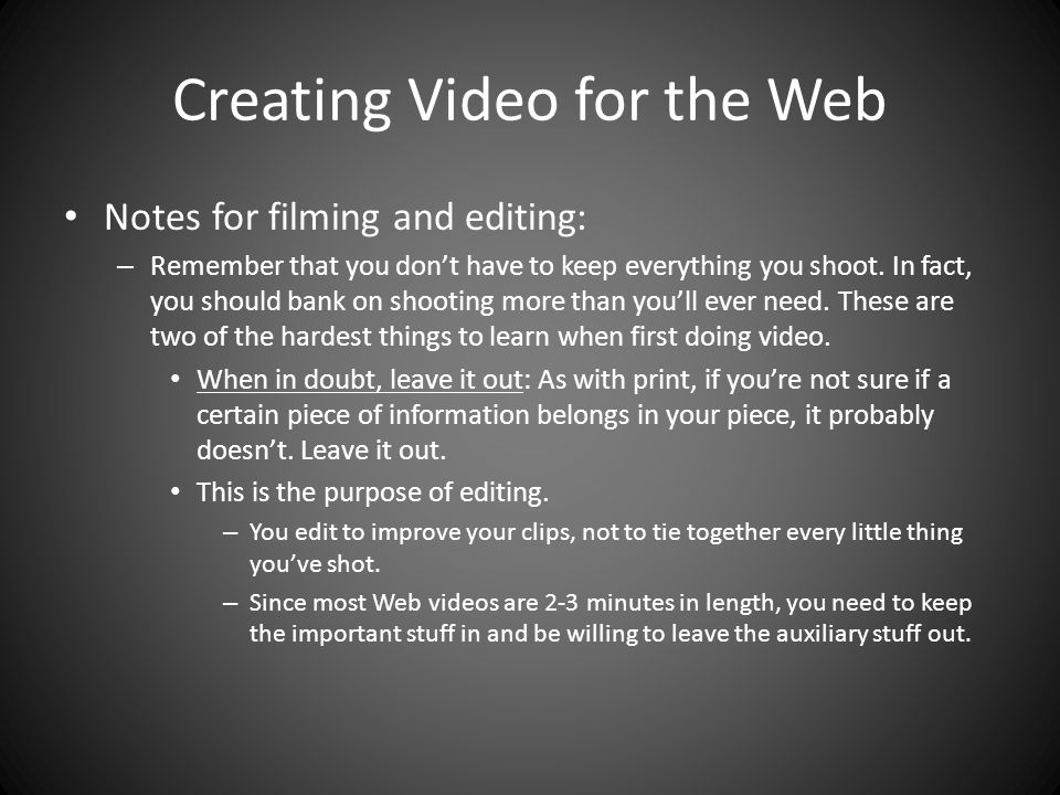 Creating Video for the Web Notes for filming and editing: – Remember that you don't have to keep everything you shoot.