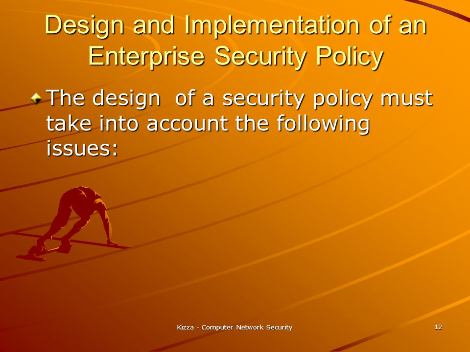 Kizza - Computer Network Security 12 Design and Implementation of an Enterprise Security Policy The design of a security policy must take into account