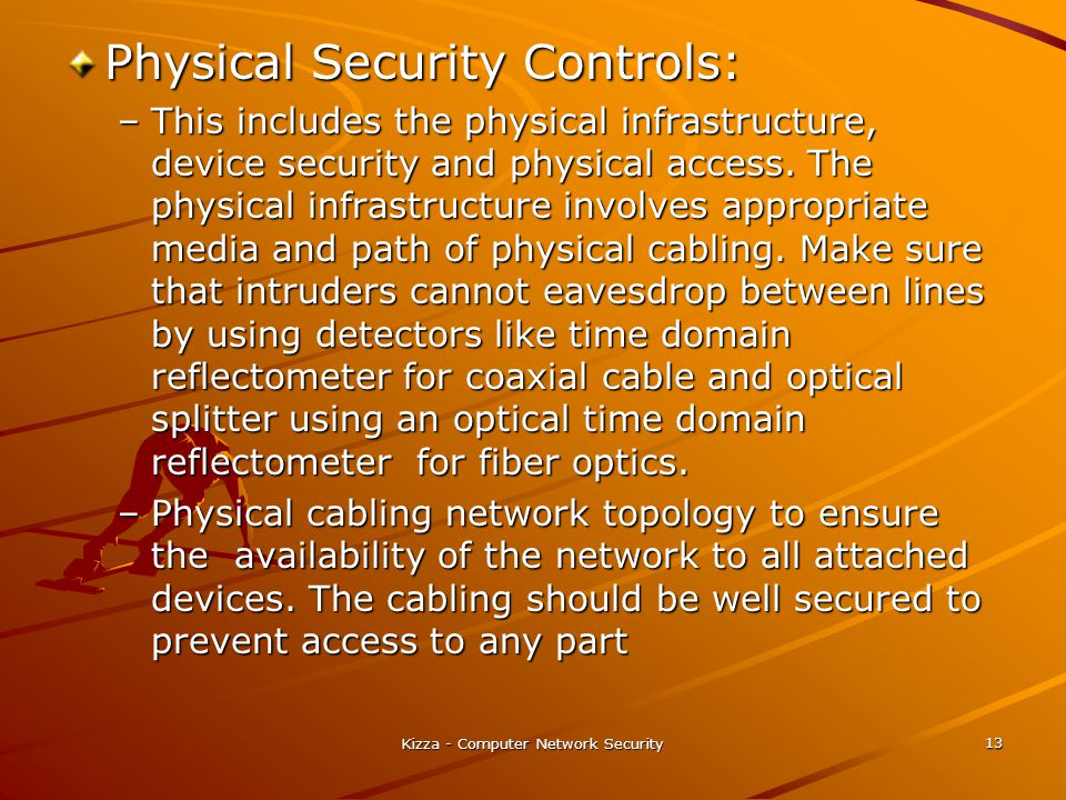 Kizza - Computer Network Security 13 Physical Security Controls: –This includes the physical infrastructure, device security and physical access. The
