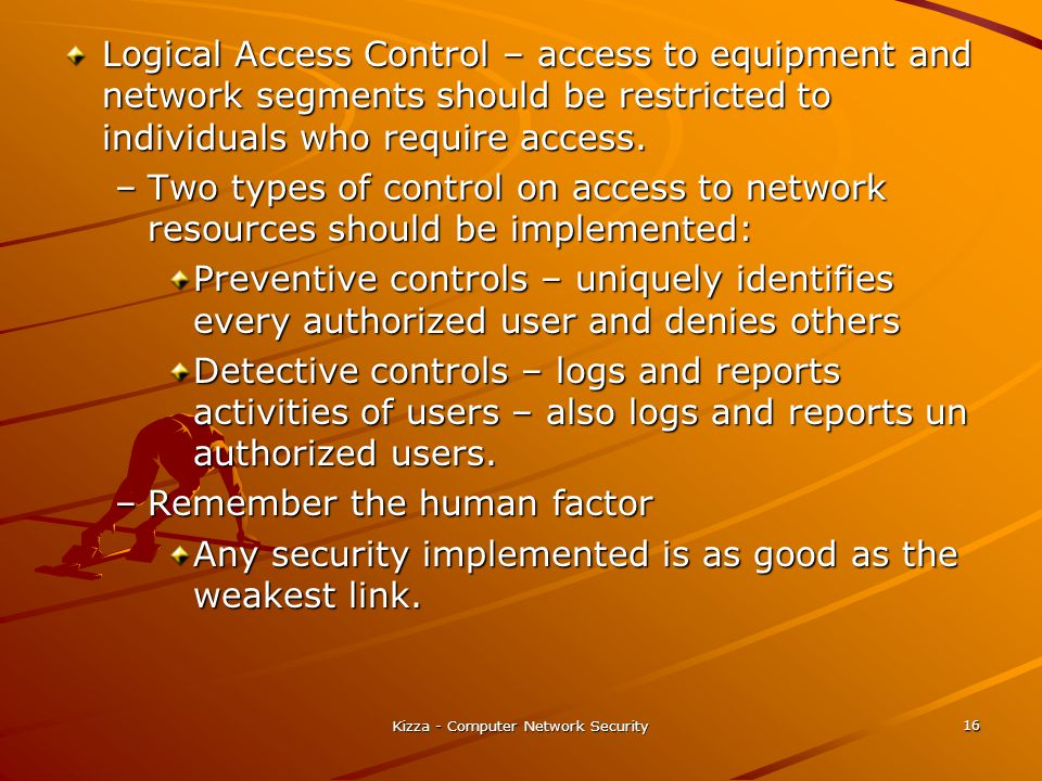 Kizza - Computer Network Security 16 Logical Access Control – access to equipment and network segments should be restricted to individuals who require