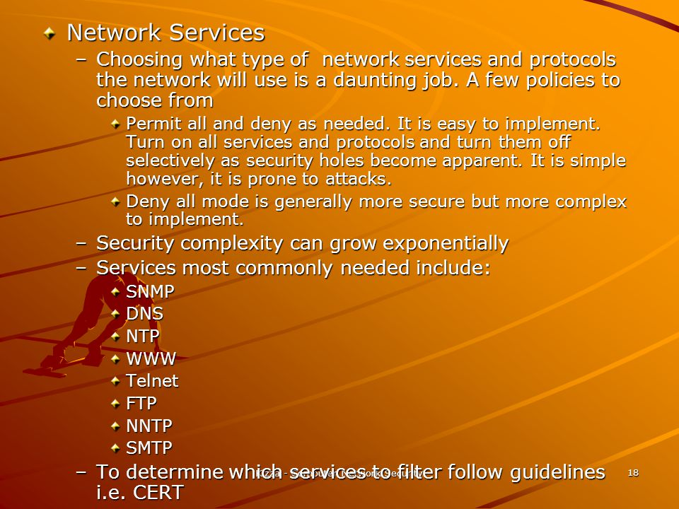 Kizza - Computer Network Security 18 Network Services –Choosing what type of network services and protocols the network will use is a daunting job. A