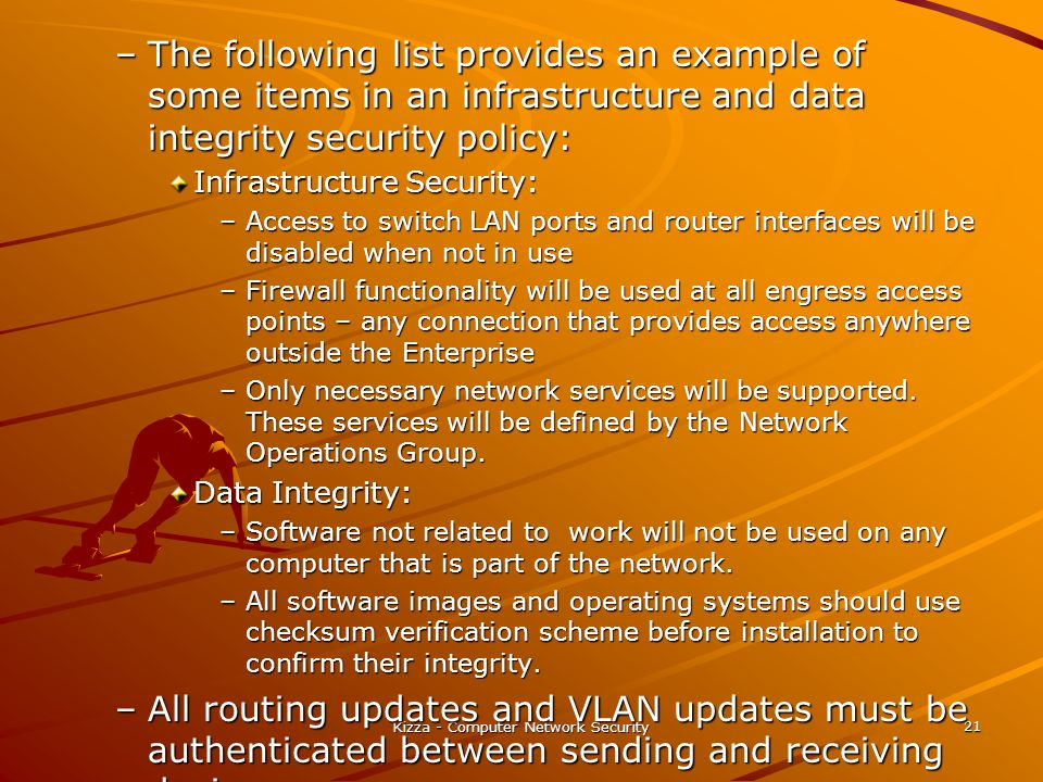 Kizza - Computer Network Security 21 –The following list provides an example of some items in an infrastructure and data integrity security policy: In