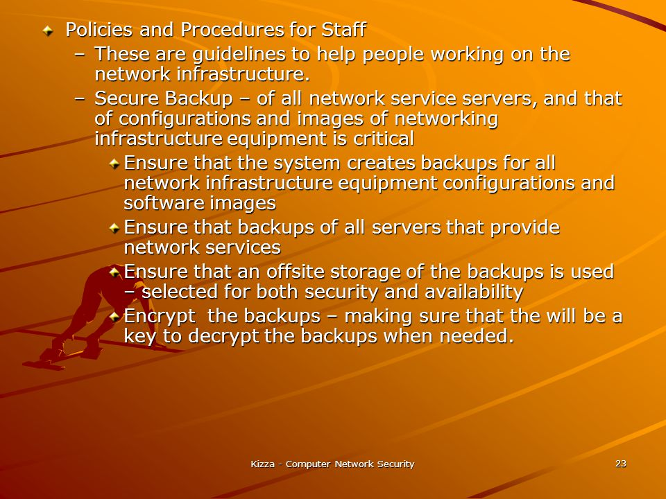 Kizza - Computer Network Security 23 Policies and Procedures for Staff –These are guidelines to help people working on the network infrastructure. –Se