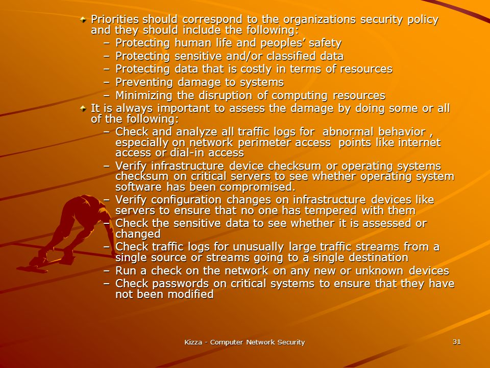 Kizza - Computer Network Security 31 Priorities should correspond to the organizations security policy and they should include the following: –Protect
