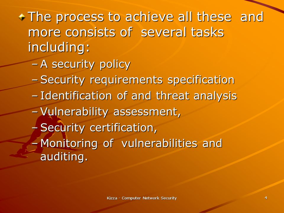Kizza - Computer Network Security 4 The process to achieve all these and more consists of several tasks including: –A security policy –Security requirements specification –Identification of and threat analysis –Vulnerability assessment, –Security certification, –Monitoring of vulnerabilities and auditing.