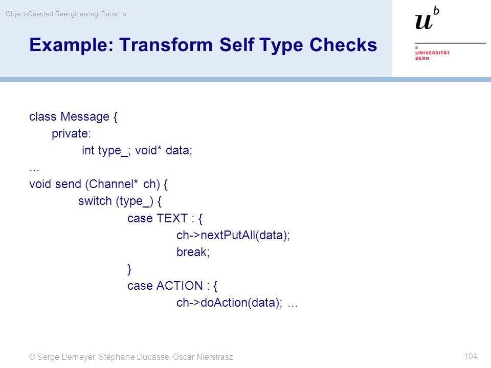 © Serge Demeyer, Stéphane Ducasse, Oscar Nierstrasz Object-Oriented Reengineering Patterns 104 Example: Transform Self Type Checks class Message { private: int type_; void* data;...