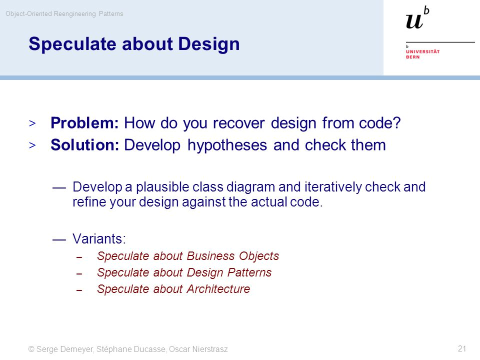 © Serge Demeyer, Stéphane Ducasse, Oscar Nierstrasz Object-Oriented Reengineering Patterns 21 Speculate about Design  Problem: How do you recover des