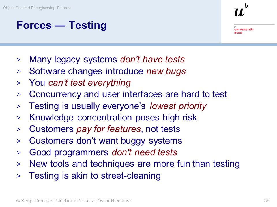 © Serge Demeyer, Stéphane Ducasse, Oscar Nierstrasz Object-Oriented Reengineering Patterns 39 Forces — Testing  Many legacy systems don't have tests