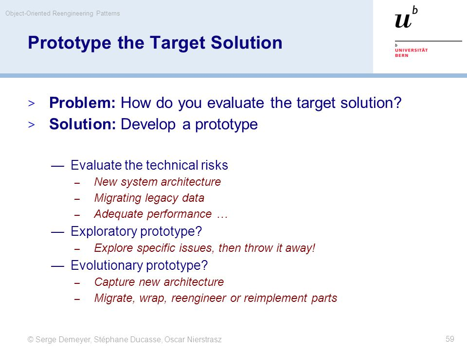 © Serge Demeyer, Stéphane Ducasse, Oscar Nierstrasz Object-Oriented Reengineering Patterns 59 Prototype the Target Solution  Problem: How do you eval