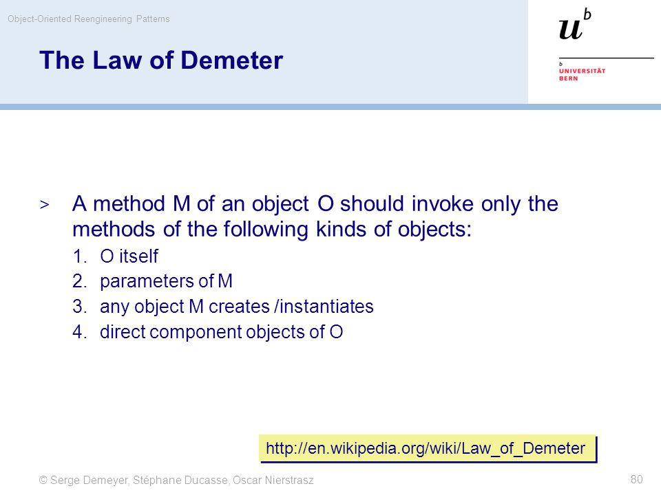 © Serge Demeyer, Stéphane Ducasse, Oscar Nierstrasz Object-Oriented Reengineering Patterns 80 The Law of Demeter  A method M of an object O should invoke only the methods of the following kinds of objects: 1.O itself 2.parameters of M 3.any object M creates /instantiates 4.direct component objects of O http://en.wikipedia.org/wiki/Law_of_Demeter