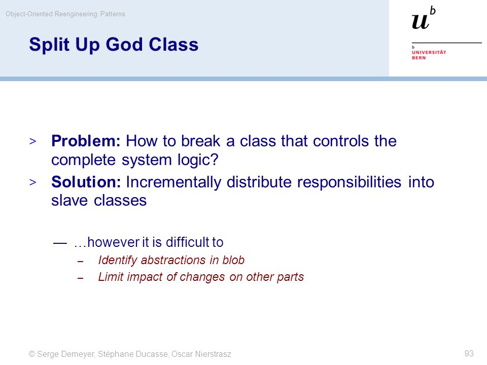 © Serge Demeyer, Stéphane Ducasse, Oscar Nierstrasz Object-Oriented Reengineering Patterns 93 Split Up God Class  Problem: How to break a class that controls the complete system logic.