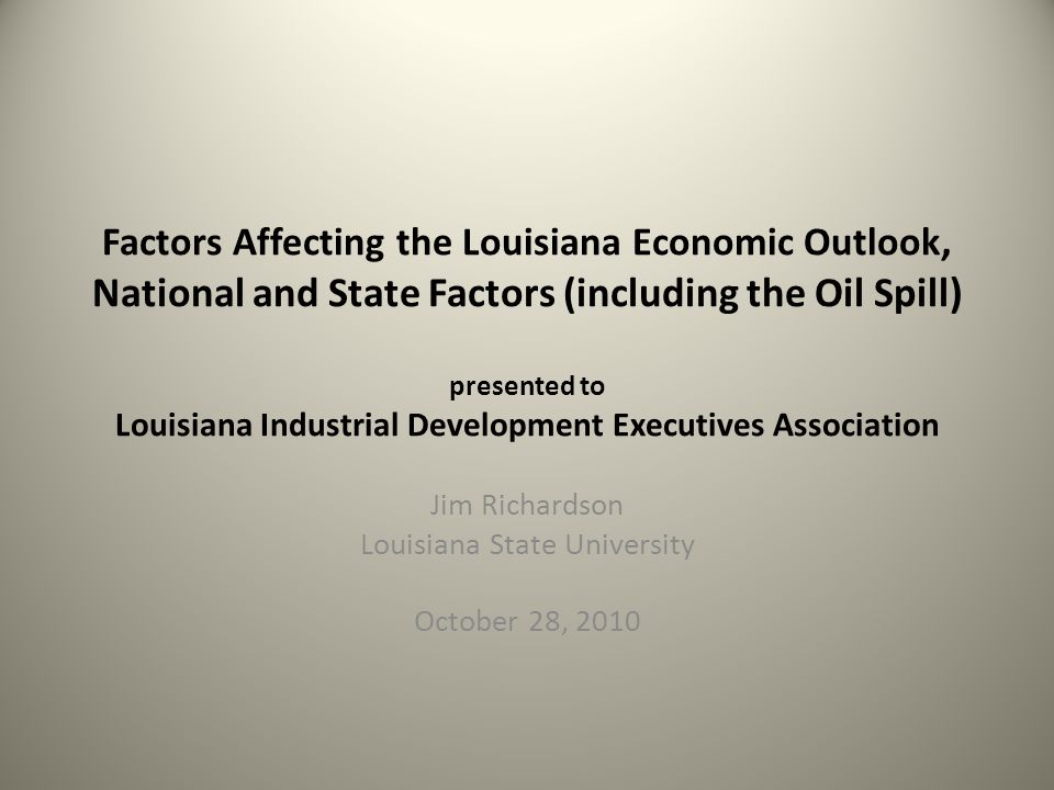 Factors Affecting the Louisiana Economic Outlook, National and State Factors (including the Oil Spill) presented to Louisiana Industrial Development Executives Association Jim Richardson Louisiana State University October 28, 2010