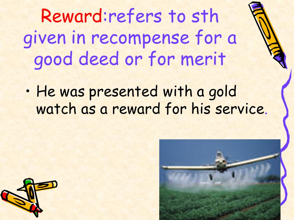 Reward:refers to sth given in recompense for a good deed or for merit He was presented with a gold watch as a reward for his service.