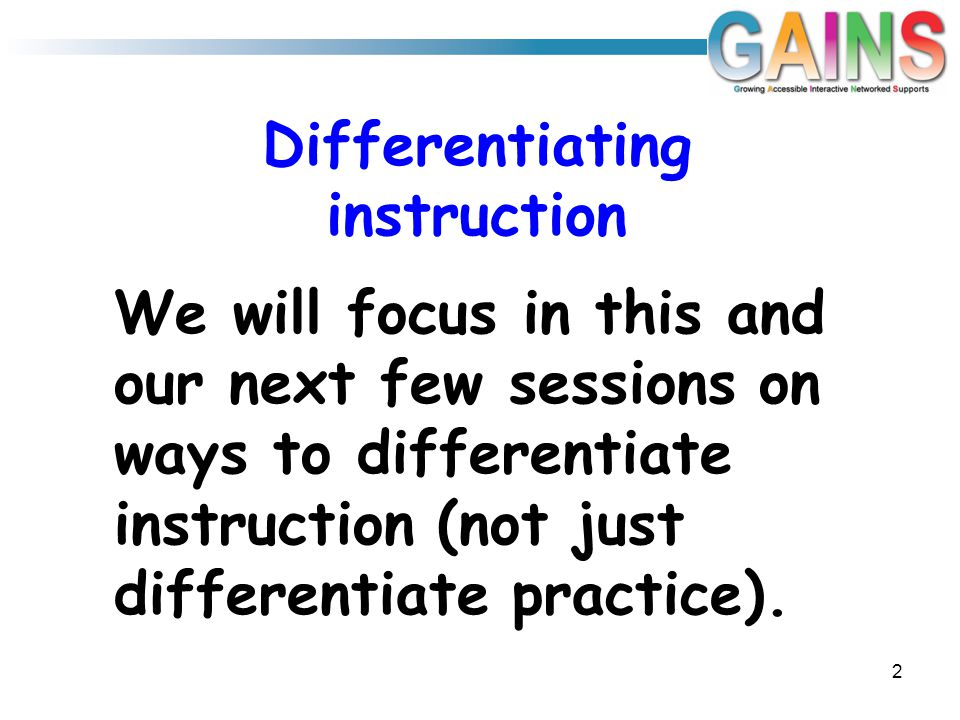 Differentiating instruction We will focus in this and our next few sessions on ways to differentiate instruction (not just differentiate practice). 2