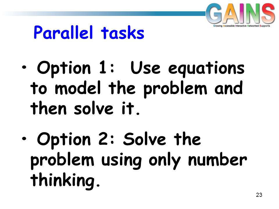 Parallel tasks 23 Option 1: Use equations to model the problem and then solve it. Option 2: Solve the problem using only number thinking.