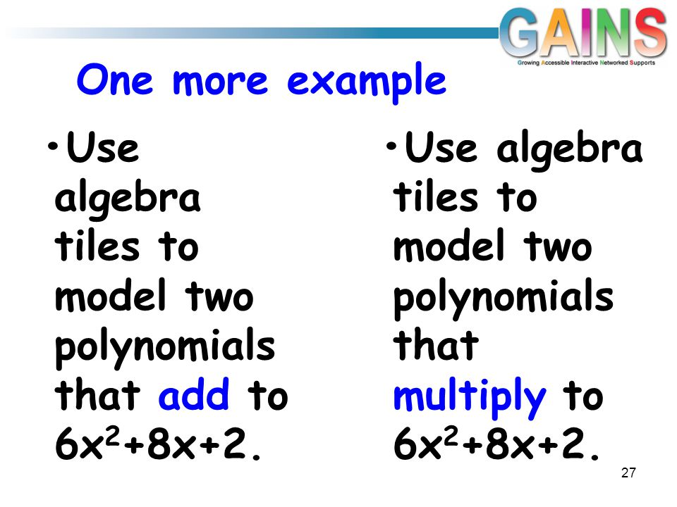 One more example 27 Use algebra tiles to model two polynomials that add to 6x 2 +8x+2. Use algebra tiles to model two polynomials that multiply to 6x
