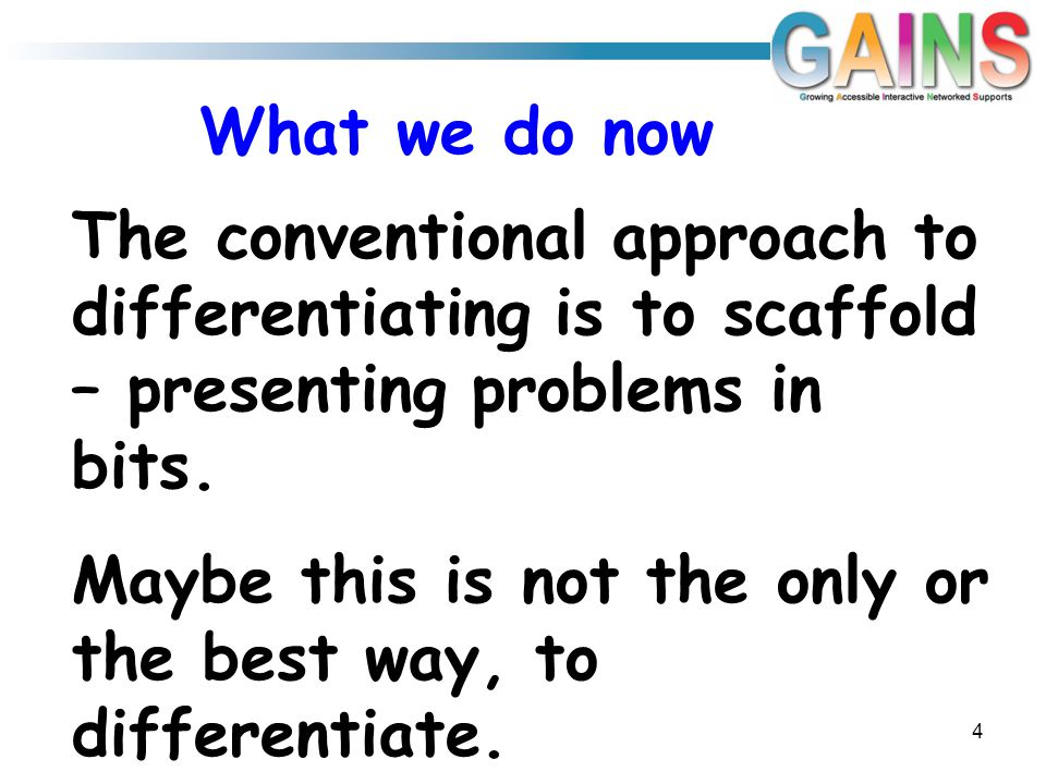 What we do now The conventional approach to differentiating is to scaffold – presenting problems in bits.