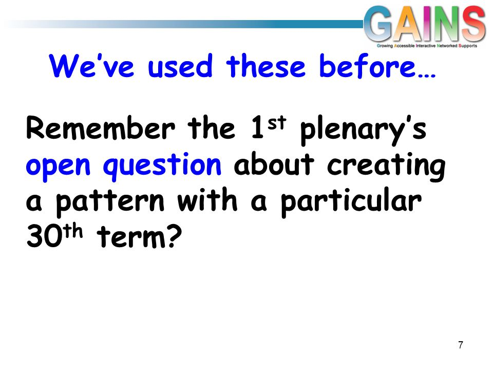 We've used these before… Remember the 1 st plenary's open question about creating a pattern with a particular 30 th term? 7