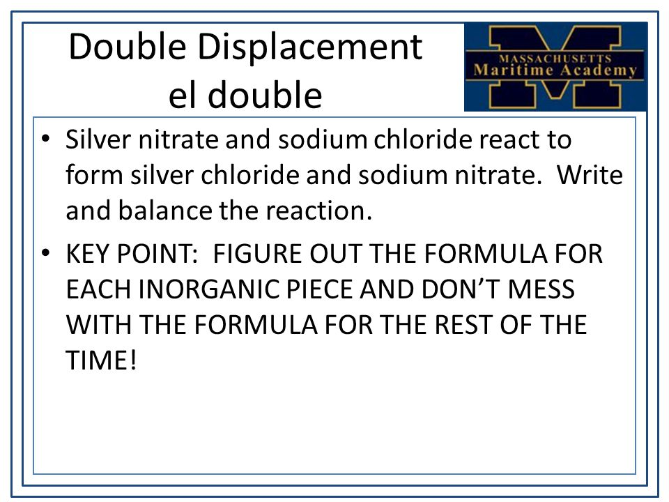 Double Displacement el double Silver nitrate and sodium chloride react to form silver chloride and sodium nitrate.