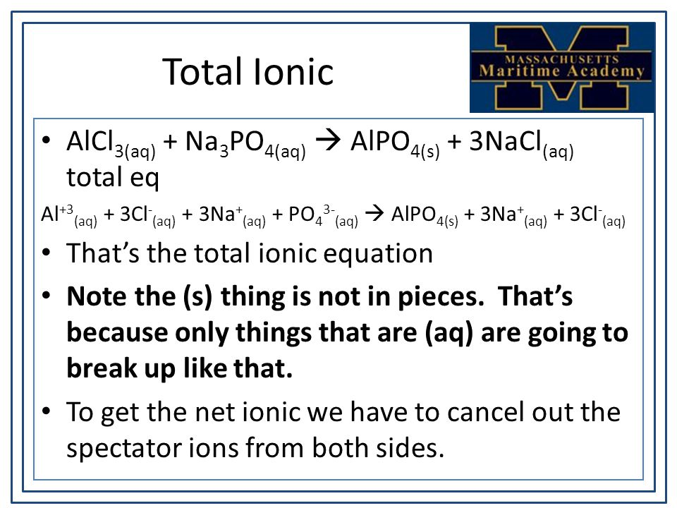 Total Ionic AlCl 3(aq) + Na 3 PO 4(aq)  AlPO 4(s) + 3NaCl (aq) total eq Al +3 (aq) + 3Cl - (aq) + 3Na + (aq) + PO 4 3- (aq)  AlPO 4(s) + 3Na + (aq) + 3Cl - (aq) That's the total ionic equation Note the (s) thing is not in pieces.