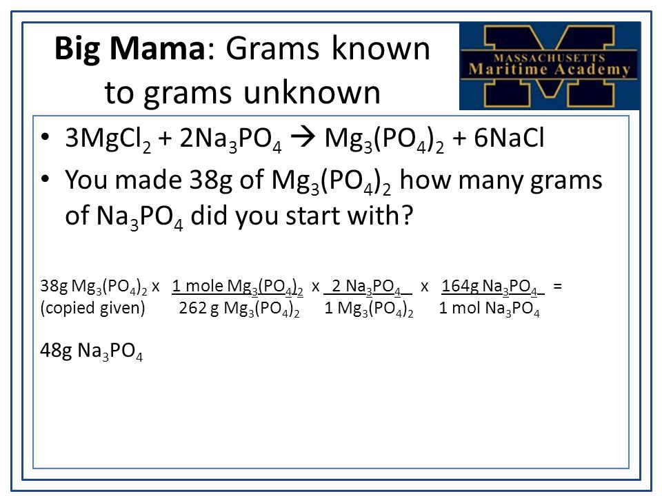 Big Mama: Grams known to grams unknown 3MgCl 2 + 2Na 3 PO 4  Mg 3 (PO 4 ) 2 + 6NaCl You made 38g of Mg 3 (PO 4 ) 2 how many grams of Na 3 PO 4 did you start with.