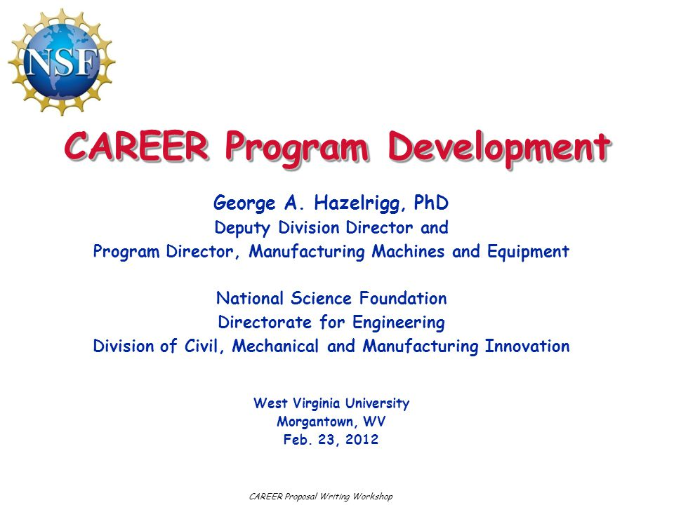 CAREER Program Development George A. Hazelrigg, PhD Deputy Division Director and Program Director, Manufacturing Machines and Equipment National Scien
