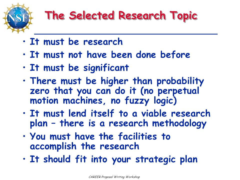 CAREER Proposal Writing Workshop The Selected Research Topic It must be research It must not have been done before It must be significant There must b