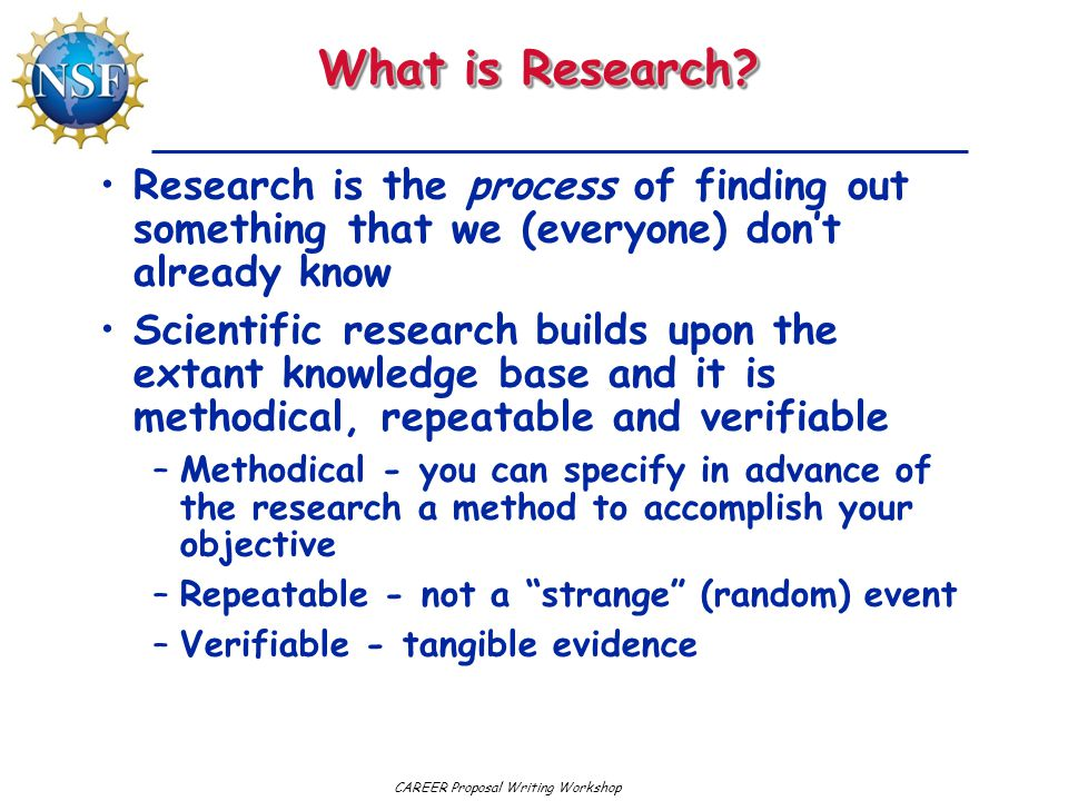 CAREER Proposal Writing Workshop What is Research? Research is the process of finding out something that we (everyone) don't already know Scientific r