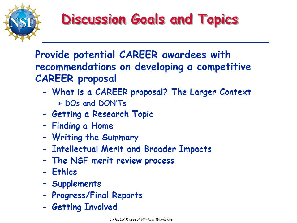 Discussion Goals and Topics –What is a CAREER proposal? The Larger Context »DOs and DON'Ts –Getting a Research Topic –Finding a Home –Writing the Summ